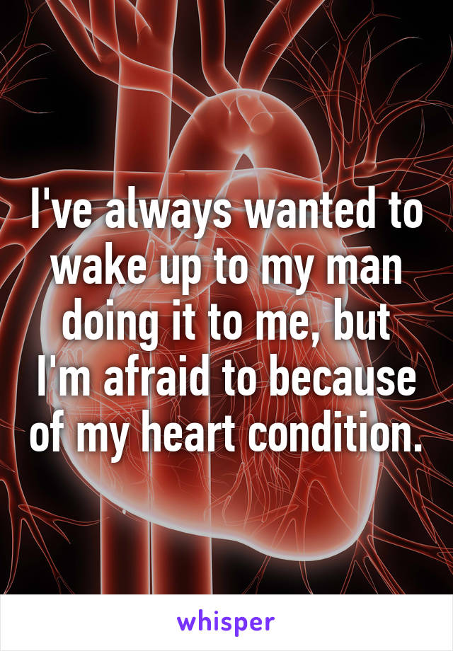 I've always wanted to wake up to my man doing it to me, but I'm afraid to because of my heart condition.