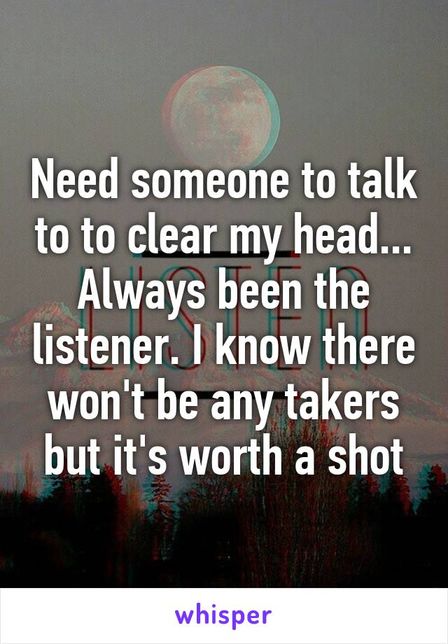 Need someone to talk to to clear my head... Always been the listener. I know there won't be any takers but it's worth a shot