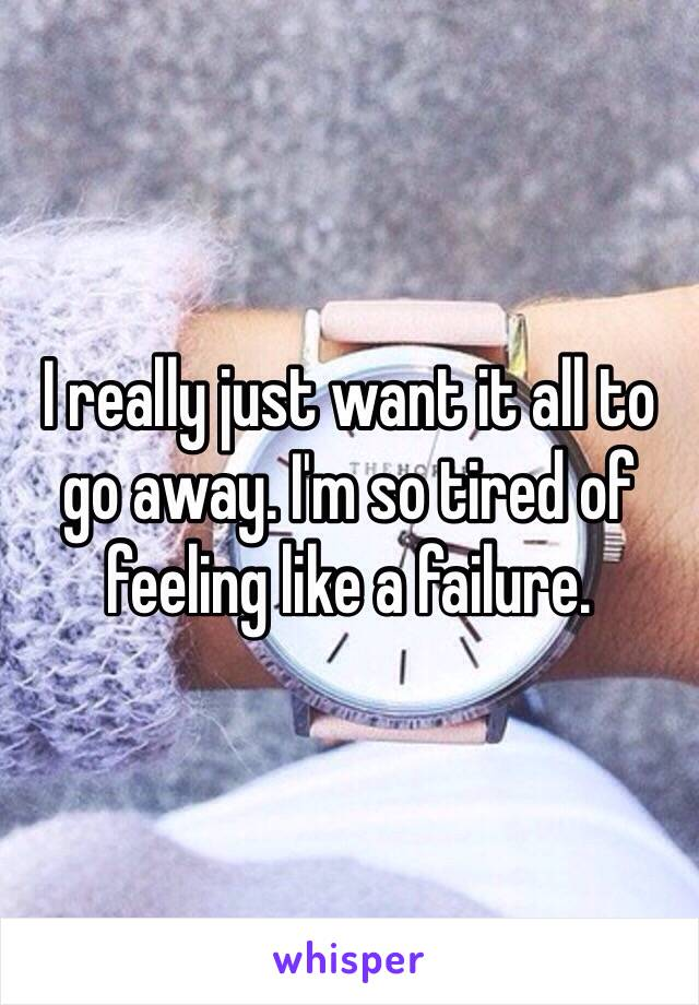 I really just want it all to go away. I'm so tired of feeling like a failure.