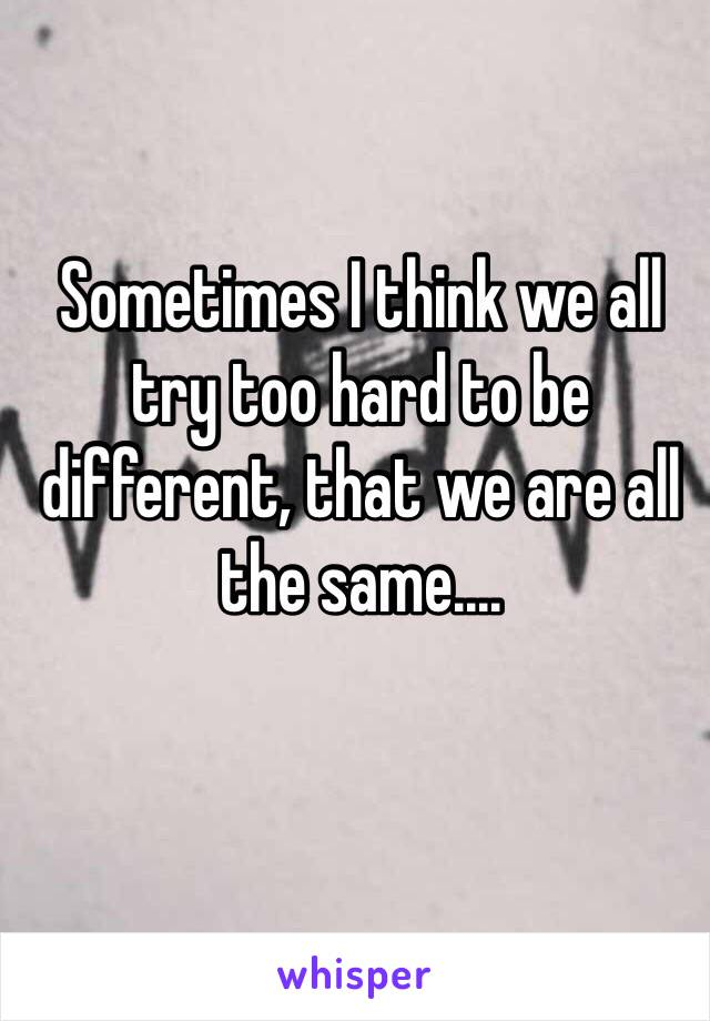 Sometimes I think we all try too hard to be different, that we are all the same....