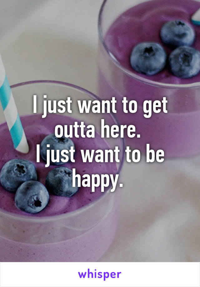 I just want to get outta here.  I just want to be happy.