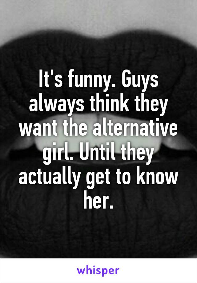 It's funny. Guys always think they want the alternative girl. Until they actually get to know her.