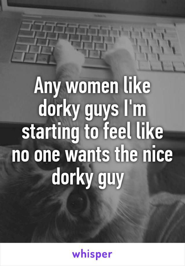 Any women like dorky guys I'm starting to feel like no one wants the nice dorky guy