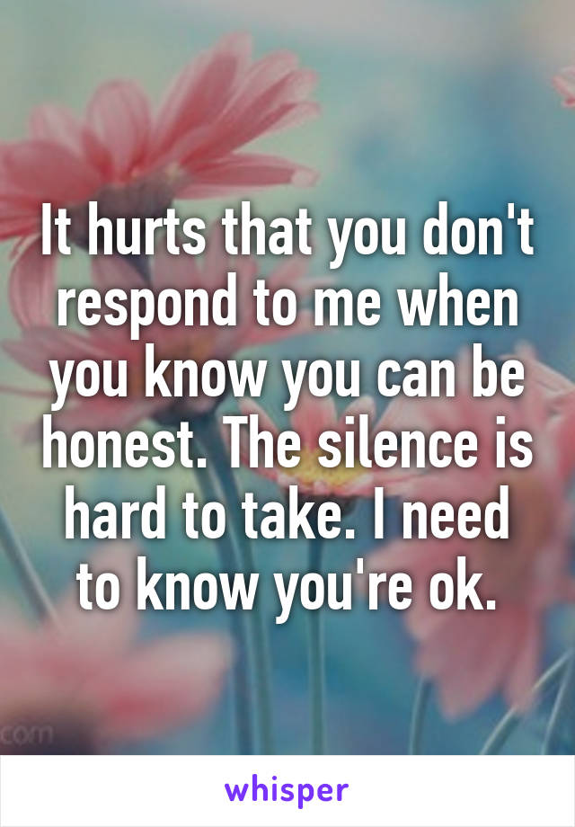 It hurts that you don't respond to me when you know you can be honest. The silence is hard to take. I need to know you're ok.