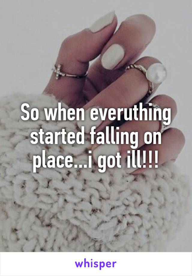 So when everuthing started falling on place...i got ill!!!