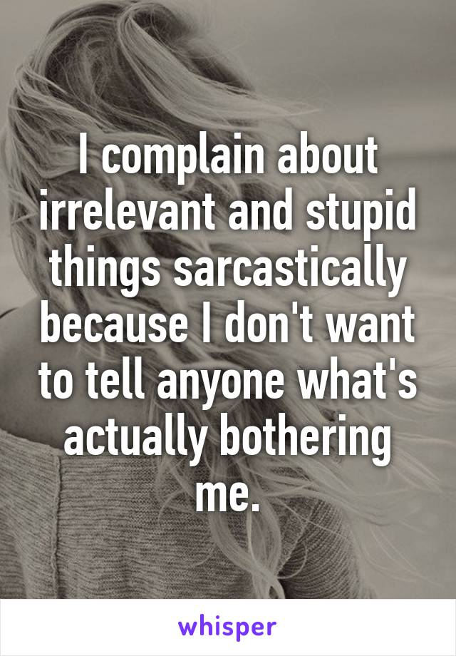 I complain about irrelevant and stupid things sarcastically because I don't want to tell anyone what's actually bothering me.