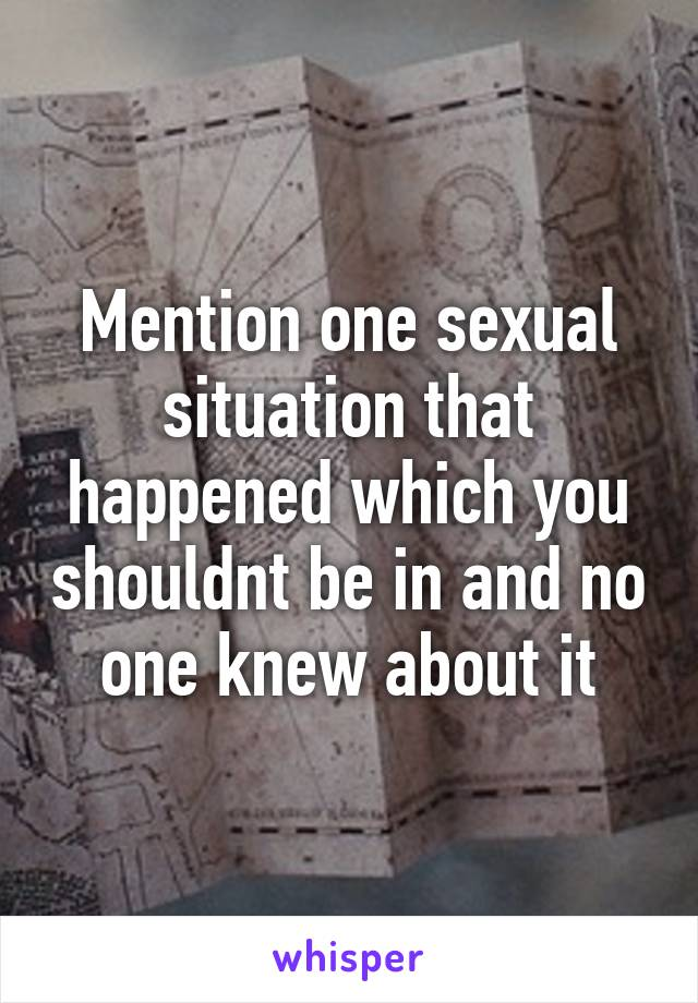 Mention one sexual situation that happened which you shouldnt be in and no one knew about it