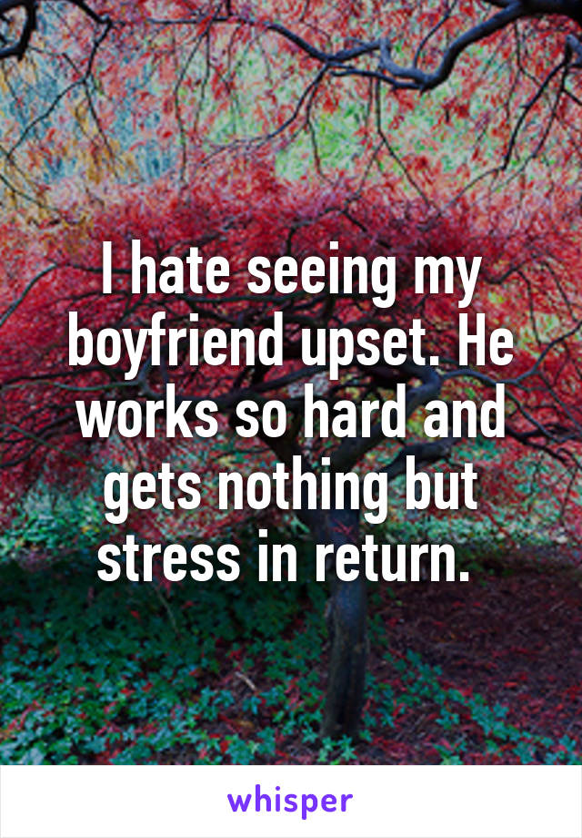 I hate seeing my boyfriend upset. He works so hard and gets nothing but stress in return.
