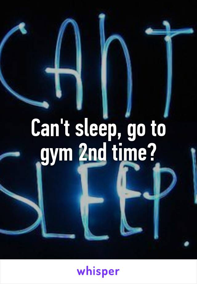Can't sleep, go to gym 2nd time?