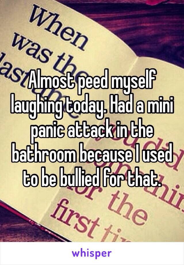 Almost peed myself laughing today. Had a mini panic attack in the bathroom because I used to be bullied for that.