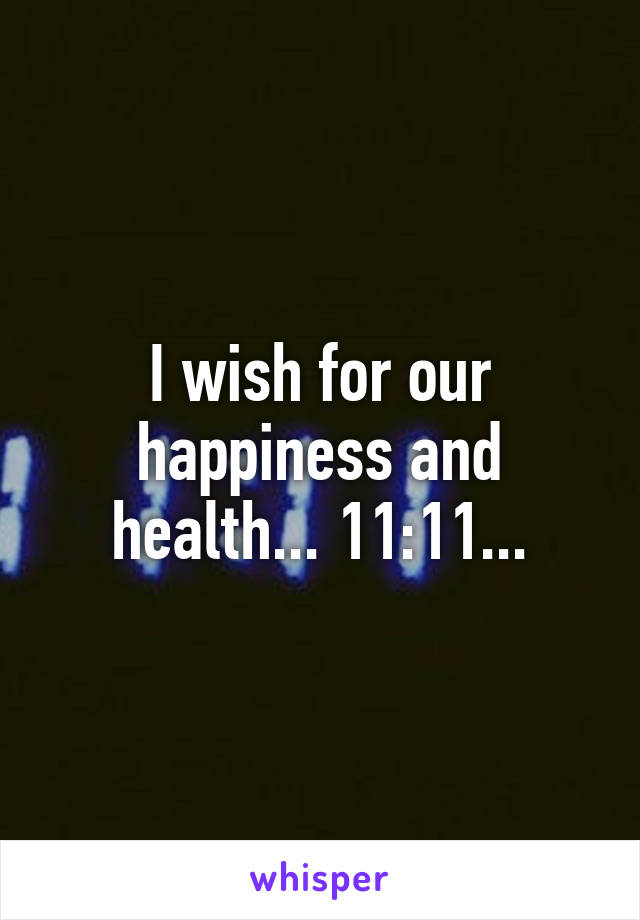 I wish for our happiness and health... 11:11...