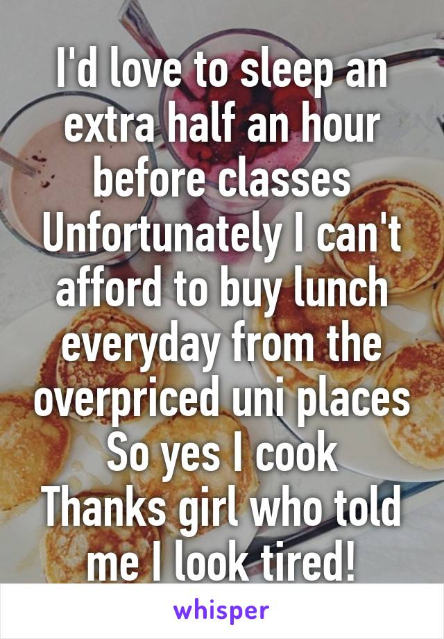 I'd love to sleep an extra half an hour before classes Unfortunately I can't afford to buy lunch everyday from the overpriced uni places So yes I cook Thanks girl who told me I look tired!