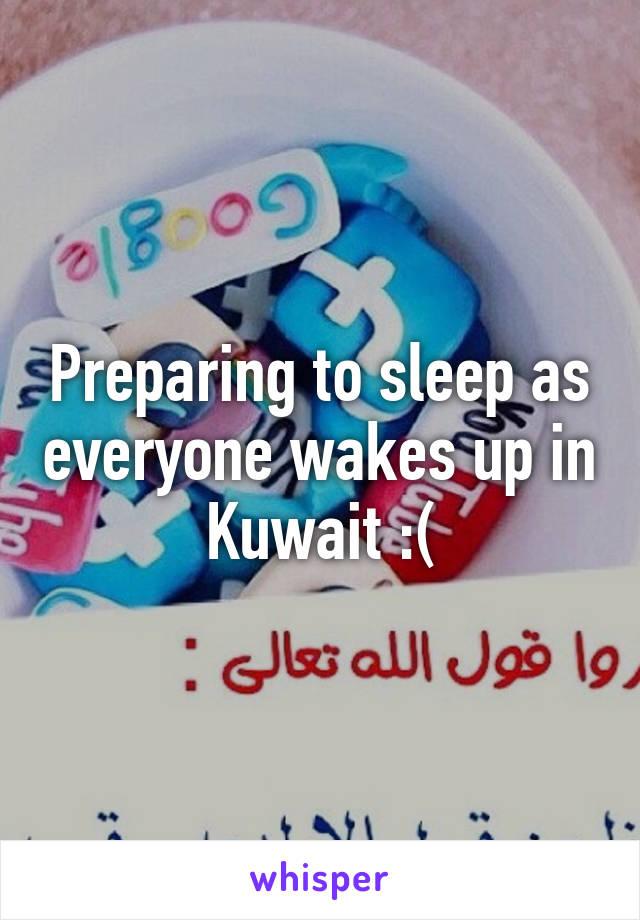 Preparing to sleep as everyone wakes up in Kuwait :(