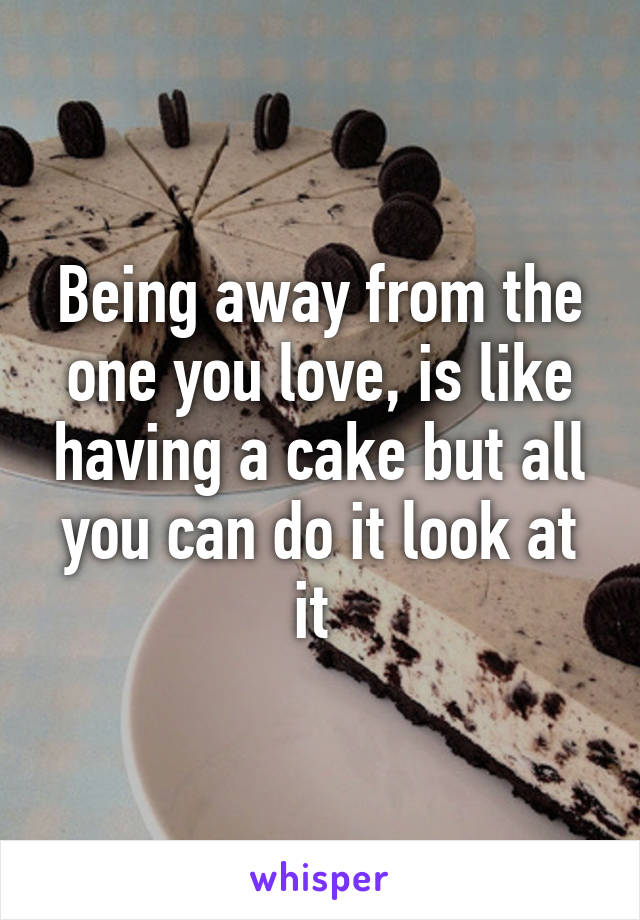 Being away from the one you love, is like having a cake but all you can do it look at it