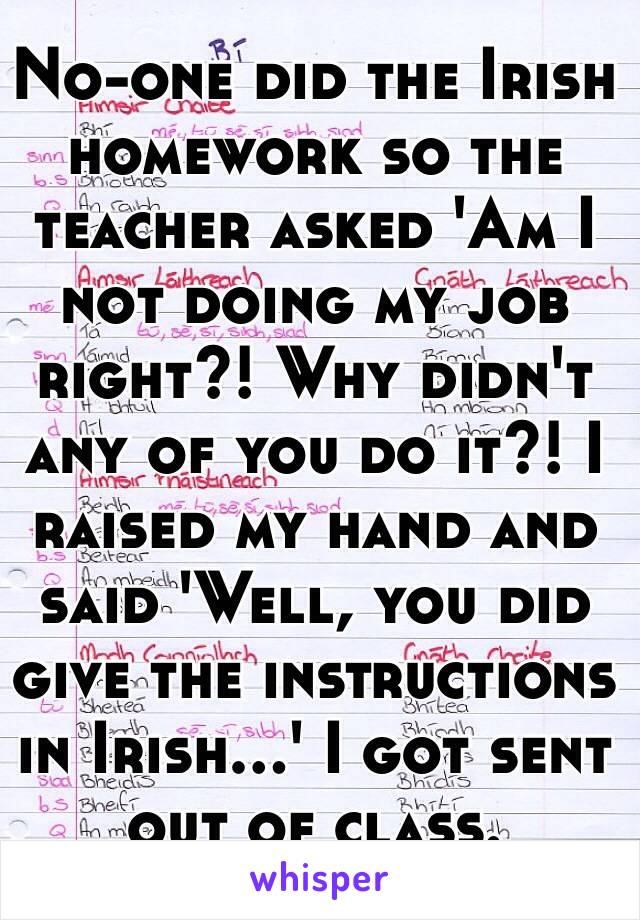 No-one did the Irish homework so the teacher asked 'Am I not doing my job right?! Why didn't any of you do it?! I raised my hand and said 'Well, you did give the instructions in Irish...' I got sent out of class.