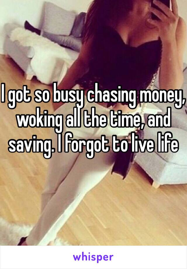 I got so busy chasing money, woking all the time, and saving. I forgot to live life