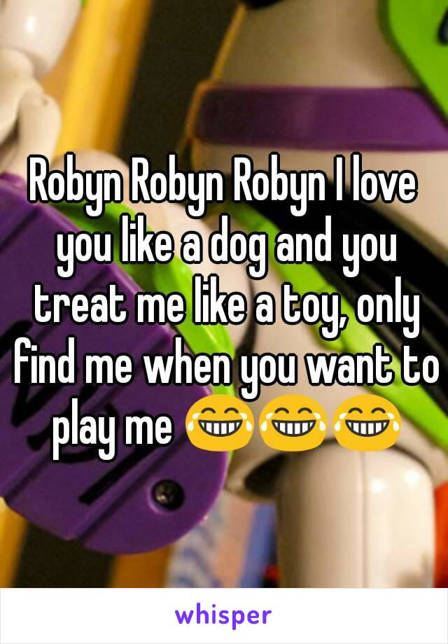 Robyn Robyn Robyn I love you like a dog and you treat me like a toy, only find me when you want to play me 😂😂😂