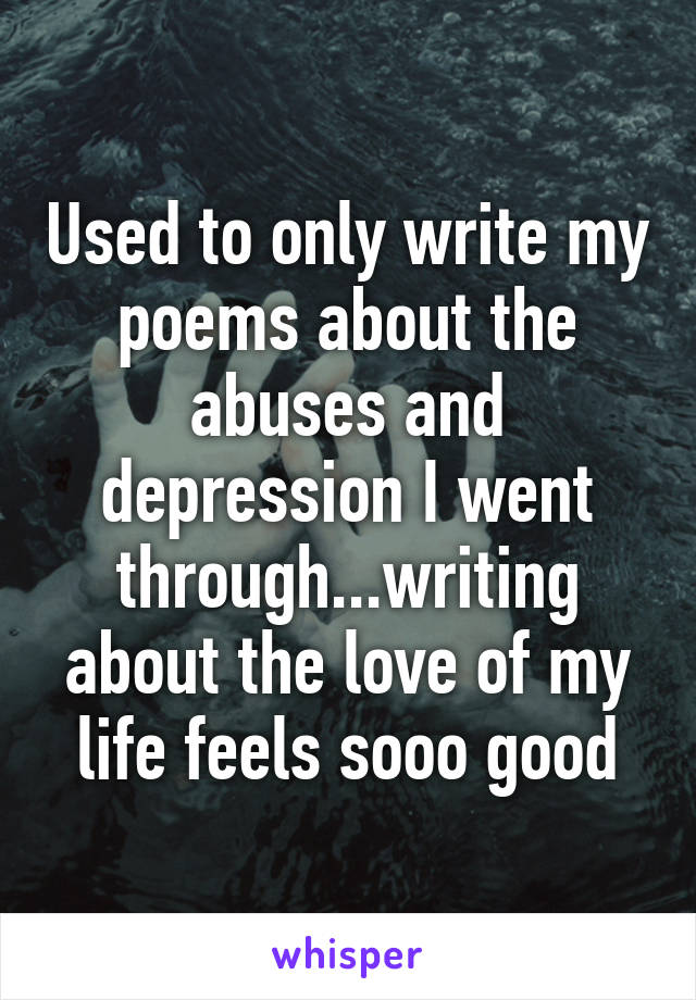 Used to only write my poems about the abuses and depression I went through...writing about the love of my life feels sooo good