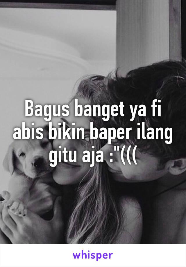 "Bagus banget ya fi abis bikin baper ilang gitu aja :""((("