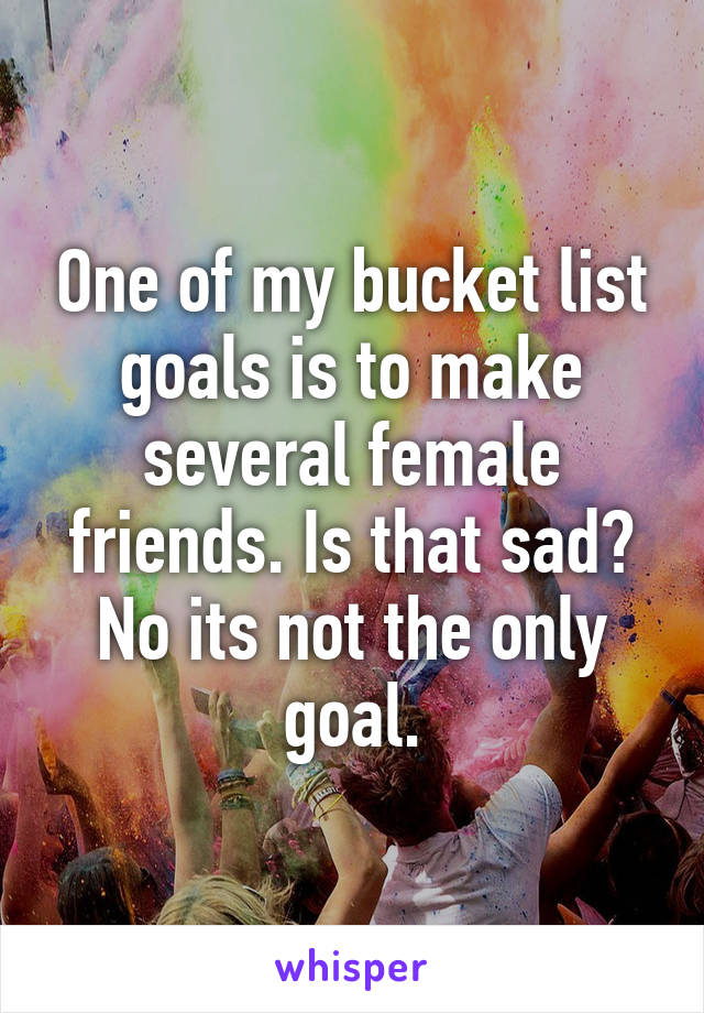 One of my bucket list goals is to make several female friends. Is that sad? No its not the only goal.