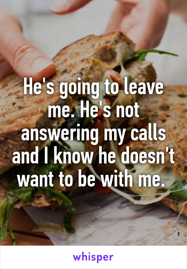 He's going to leave me. He's not answering my calls and I know he doesn't want to be with me.
