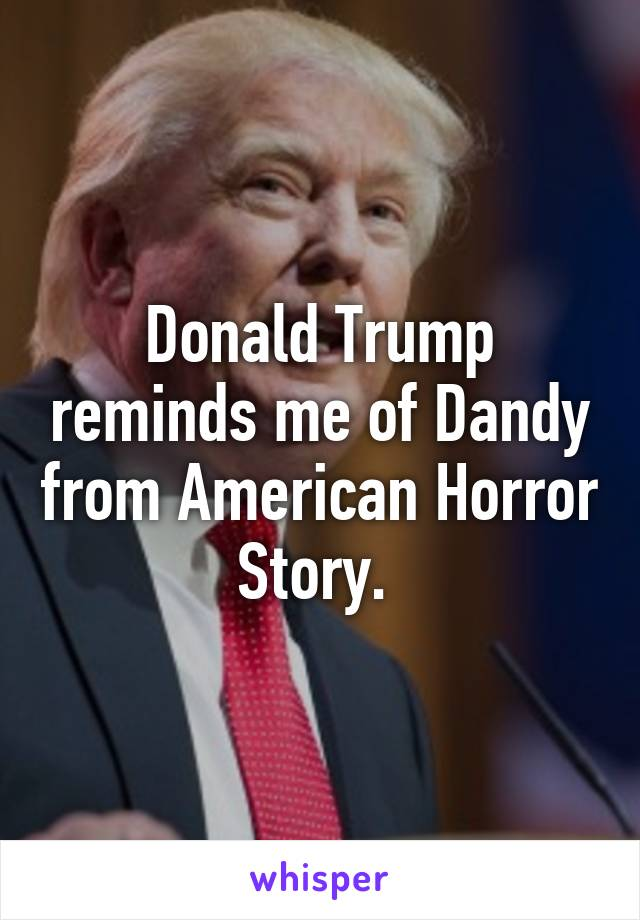 Donald Trump reminds me of Dandy from American Horror Story.