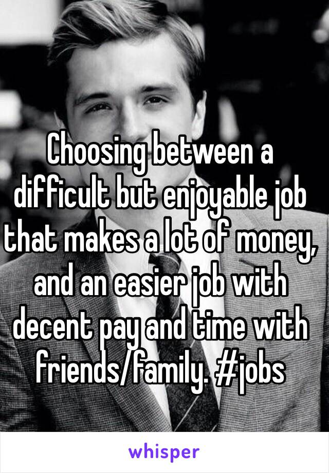 Choosing between a difficult but enjoyable job that makes a lot of money, and an easier job with decent pay and time with friends/family. #jobs