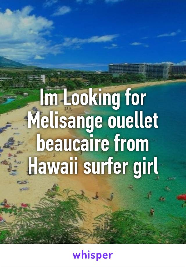 Im Looking for Melisange ouellet beaucaire from Hawaii surfer girl