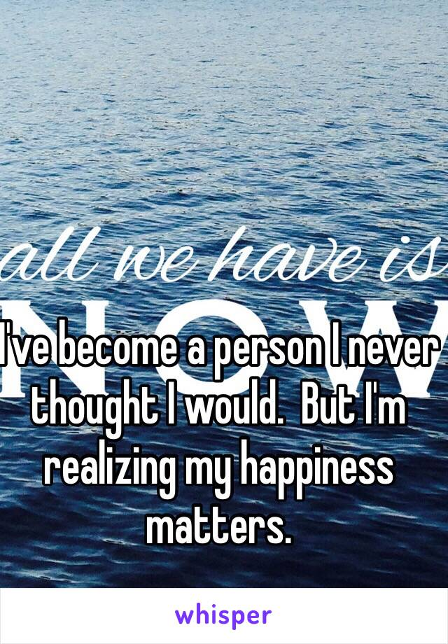 I've become a person I never thought I would.  But I'm realizing my happiness matters.