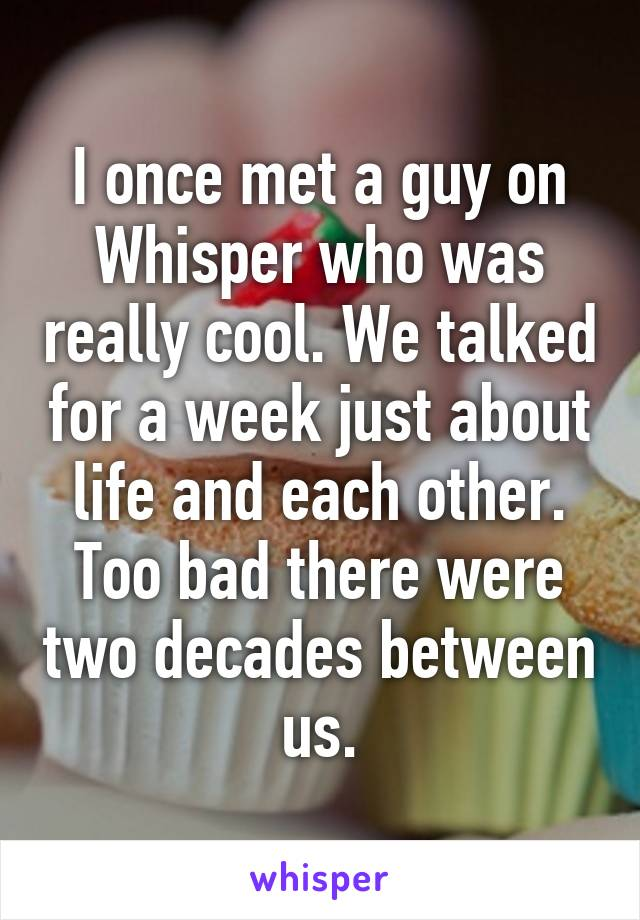 I once met a guy on Whisper who was really cool. We talked for a week just about life and each other. Too bad there were two decades between us.