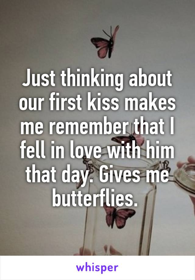 Just thinking about our first kiss makes me remember that I fell in love with him that day. Gives me butterflies.
