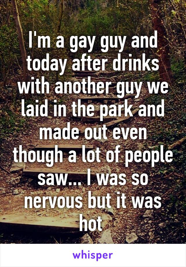 I'm a gay guy and today after drinks with another guy we laid in the park and made out even though a lot of people saw... I was so nervous but it was hot