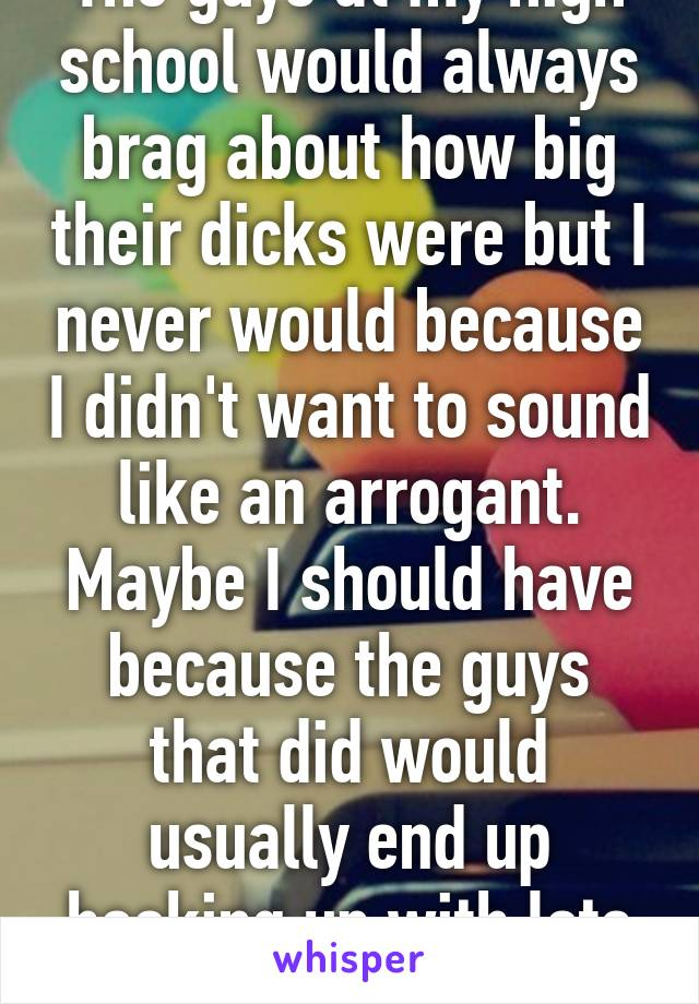 The guys at my high school would always brag about how big their dicks were but I never would because I didn't want to sound like an arrogant. Maybe I should have because the guys that did would usually end up hooking up with lots of girls