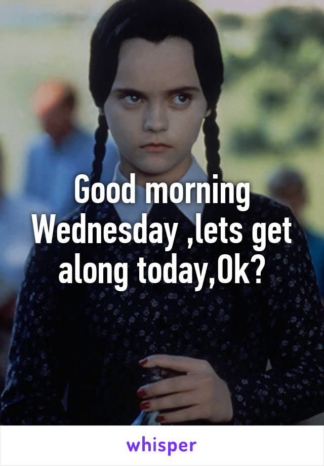 Good morning Wednesday ,lets get along today,Ok?