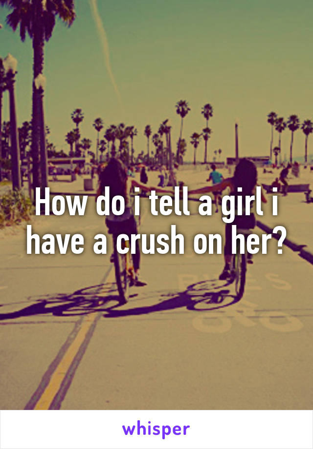 How do i tell a girl i have a crush on her?