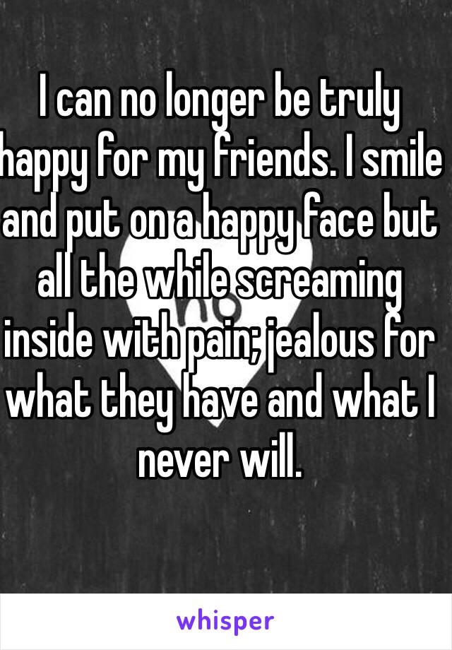 I can no longer be truly happy for my friends. I smile and put on a happy face but all the while screaming inside with pain; jealous for what they have and what I never will.