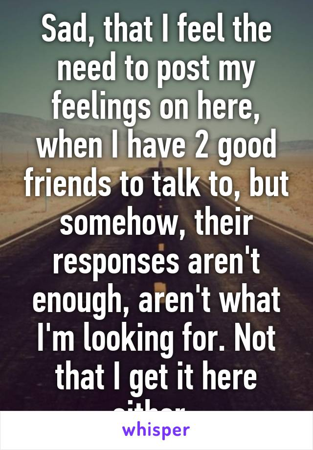 Sad, that I feel the need to post my feelings on here, when I have 2 good friends to talk to, but somehow, their responses aren't enough, aren't what I'm looking for. Not that I get it here either.
