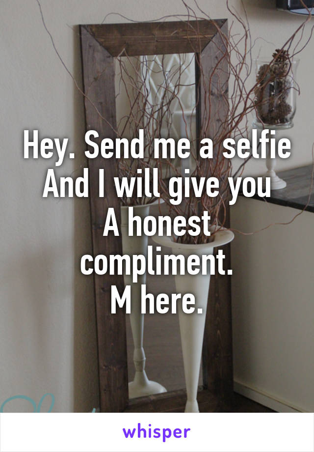 Hey. Send me a selfie And I will give you A honest compliment. M here.