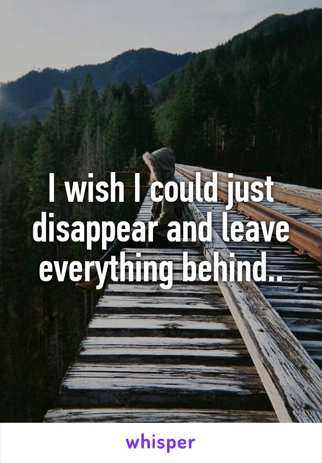 I wish I could just disappear and leave everything behind..
