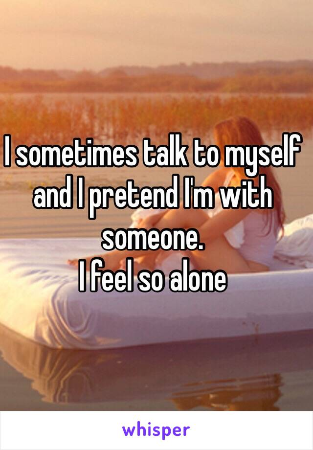 I sometimes talk to myself and I pretend I'm with someone.  I feel so alone