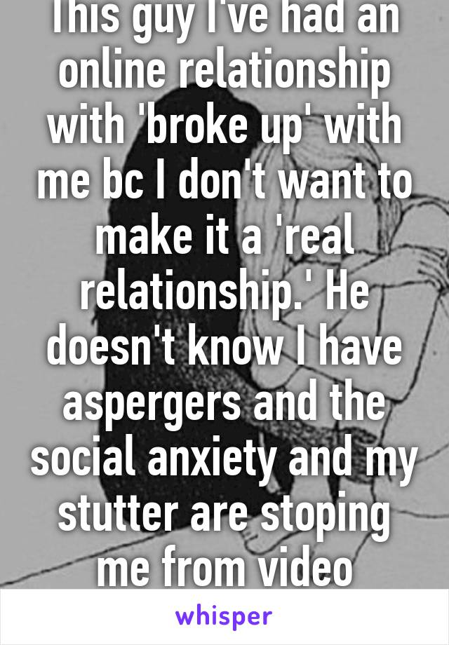 This guy I've had an online relationship with 'broke up' with me bc I don't want to make it a 'real relationship.' He doesn't know I have aspergers and the social anxiety and my stutter are stoping me from video chatting him.