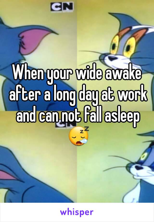 When your wide awake after a long day at work and can not fall asleep 😪
