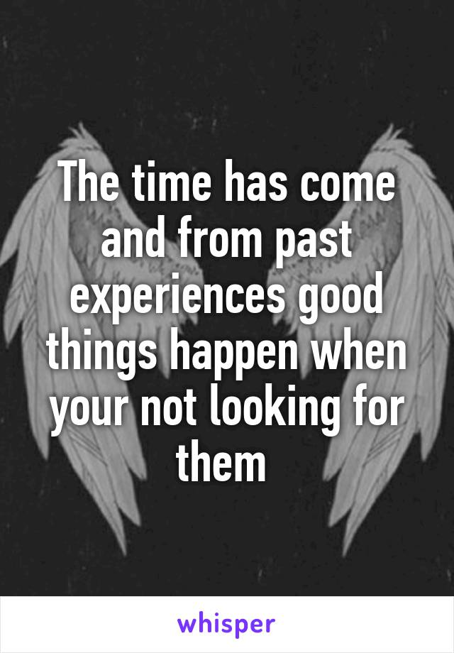 The time has come and from past experiences good things happen when your not looking for them