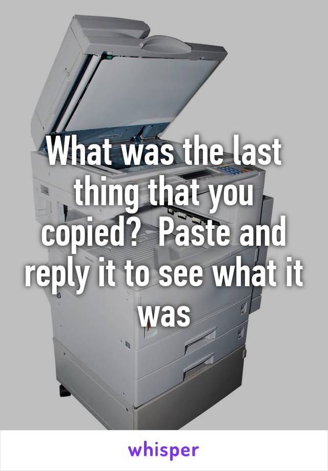 What was the last thing that you copied?  Paste and reply it to see what it was