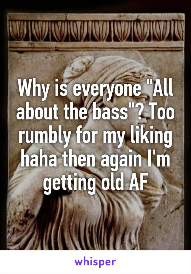 "Why is everyone ""All about the bass""? Too rumbly for my liking haha then again I'm getting old AF"