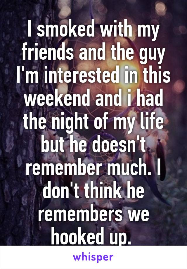 I smoked with my friends and the guy I'm interested in this weekend and i had the night of my life but he doesn't remember much. I don't think he remembers we hooked up.