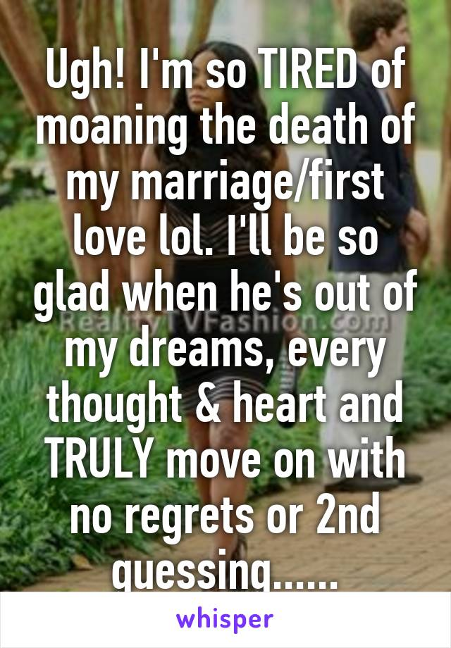 Ugh! I'm so TIRED of moaning the death of my marriage/first love lol. I'll be so glad when he's out of my dreams, every thought & heart and TRULY move on with no regrets or 2nd guessing......