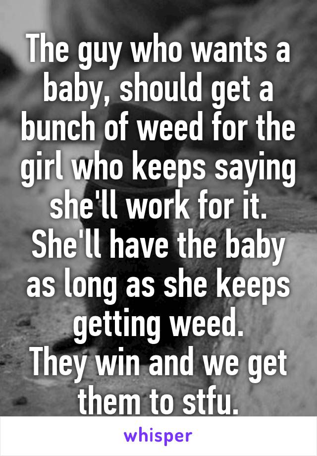 The guy who wants a baby, should get a bunch of weed for the girl who keeps saying she'll work for it. She'll have the baby as long as she keeps getting weed. They win and we get them to stfu.