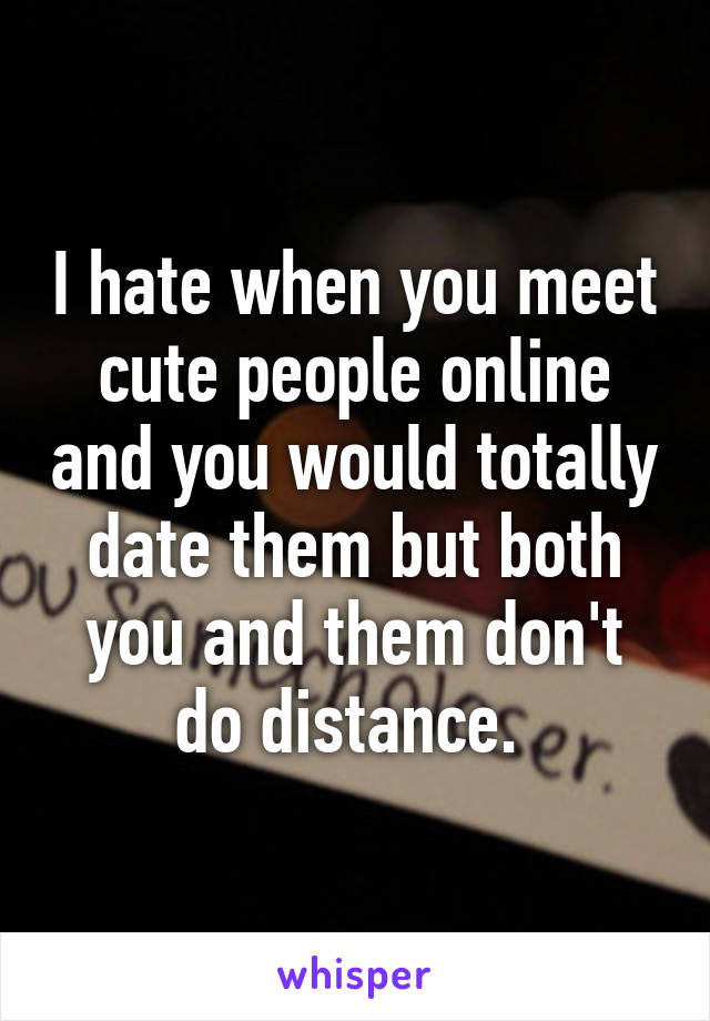 I hate when you meet cute people online and you would totally date them but both you and them don't do distance.
