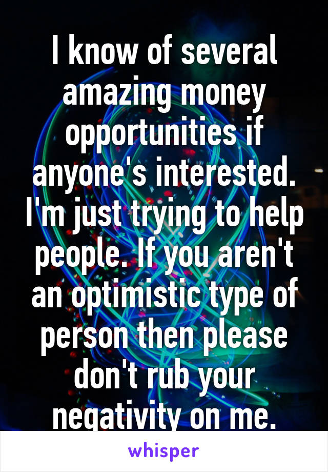 I know of several amazing money opportunities if anyone's interested. I'm just trying to help people. If you aren't an optimistic type of person then please don't rub your negativity on me.